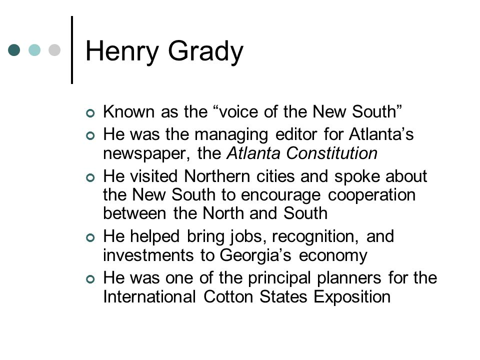 Henry Grady Known as the voice of the New South He was the managing editor for Atlanta's newspaper, the Atlanta Constitution He visited Northern cities and spoke about the New South to encourage cooperation between the North and South He helped bring jobs, recognition, and investments to Georgia's economy He was one of the principal planners for the International Cotton States Exposition