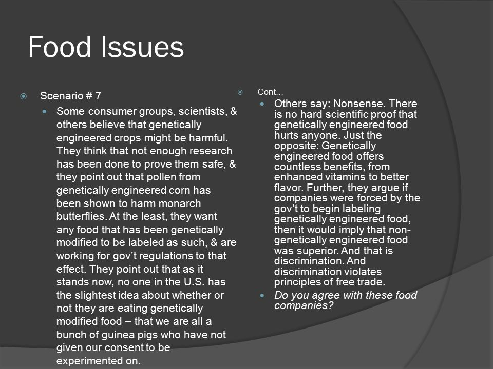 Food Issues  Scenario # 7 Some consumer groups, scientists, & others believe that genetically engineered crops might be harmful. They think that not