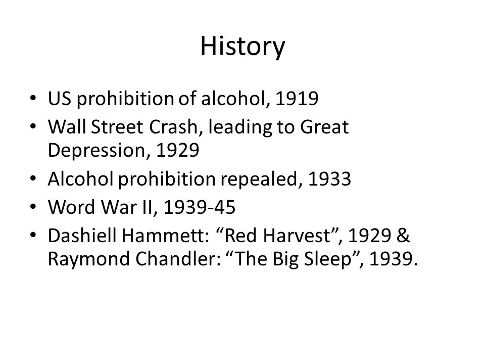 History US prohibition of alcohol, 1919 Wall Street Crash, leading to Great Depression, 1929 Alcohol prohibition repealed, 1933 Word War II, 1939-45 Dashiell Hammett: Red Harvest , 1929 & Raymond Chandler: The Big Sleep , 1939.