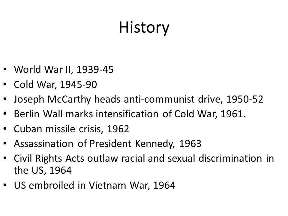 History World War II, 1939-45 Cold War, 1945-90 Joseph McCarthy heads anti-communist drive, 1950-52 Berlin Wall marks intensification of Cold War, 1961.