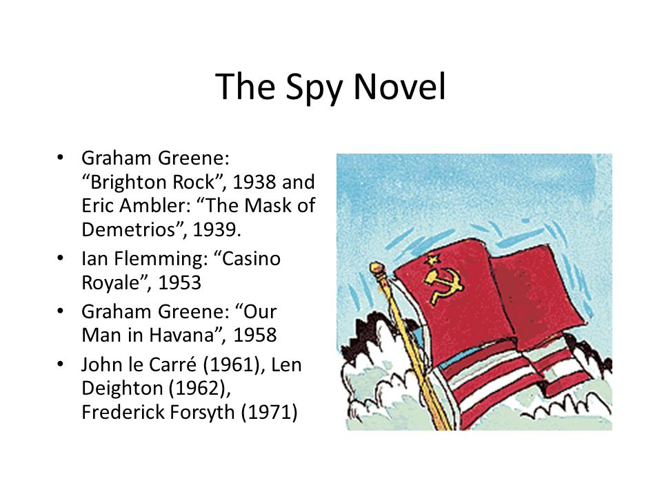 "The Spy Novel Graham Greene: ""Brighton Rock"", 1938 and Eric Ambler: ""The Mask of Demetrios"", 1939. Ian Flemming: ""Casino Royale"", 1953 Graham Greene:"