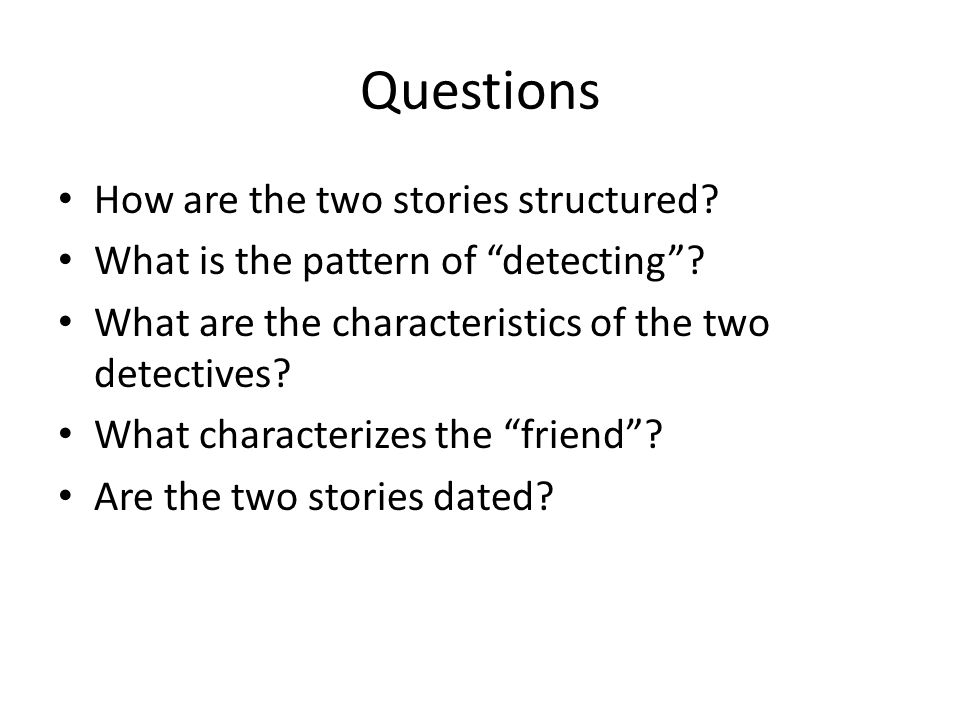 """Questions How are the two stories structured? What is the pattern of """"detecting""""? What are the characteristics of the two detectives? What characteriz"""