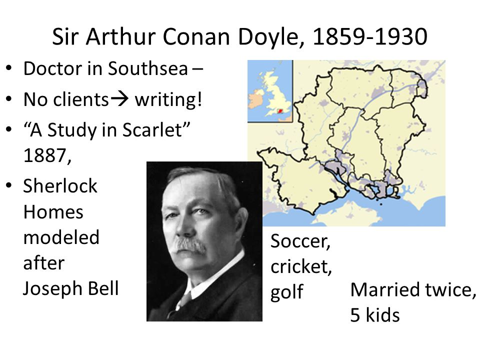 """Sir Arthur Conan Doyle, 1859-1930 Doctor in Southsea – No clients  writing! """"A Study in Scarlet"""" 1887, Sherlock Homes modeled after Joseph Bell Socce"""