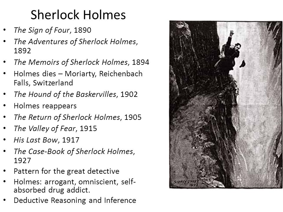 Sherlock Holmes The Sign of Four, 1890 The Adventures of Sherlock Holmes, 1892 The Memoirs of Sherlock Holmes, 1894 Holmes dies – Moriarty, Reichenbach Falls, Switzerland The Hound of the Baskervilles, 1902 Holmes reappears The Return of Sherlock Holmes, 1905 The Valley of Fear, 1915 His Last Bow, 1917 The Case-Book of Sherlock Holmes, 1927 Pattern for the great detective Holmes: arrogant, omniscient, self- absorbed drug addict.