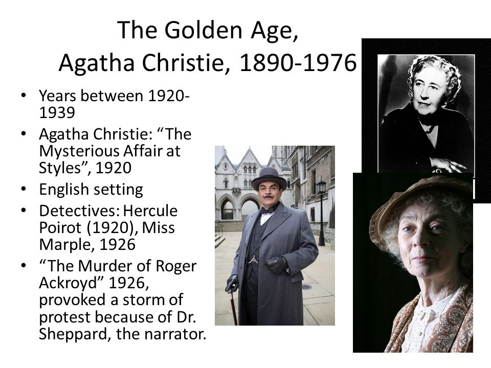 The Golden Age, Agatha Christie, 1890-1976 Years between 1920- 1939 Agatha Christie: The Mysterious Affair at Styles , 1920 English setting Detectives: Hercule Poirot (1920), Miss Marple, 1926 The Murder of Roger Ackroyd 1926, provoked a storm of protest because of Dr.