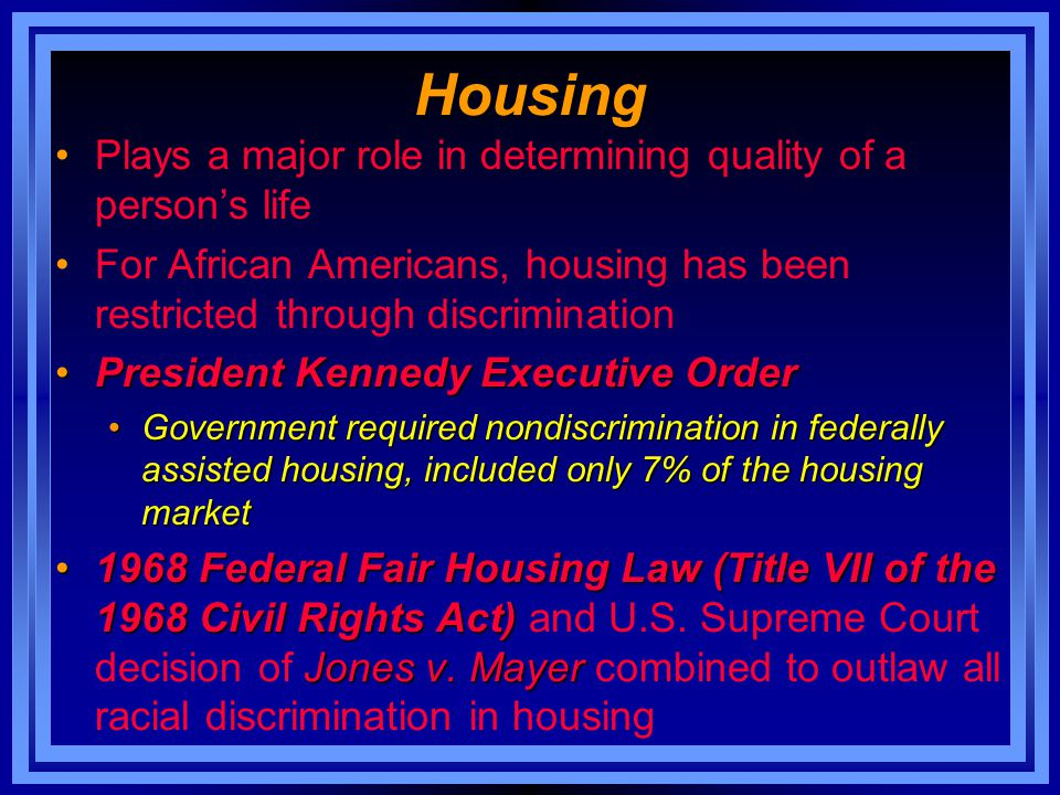 Housing Plays a major role in determining quality of a person's life For African Americans, housing has been restricted through discrimination Preside