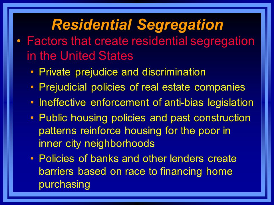 Residential Segregation Factors that create residential segregation in the United States Private prejudice and discrimination Prejudicial policies of