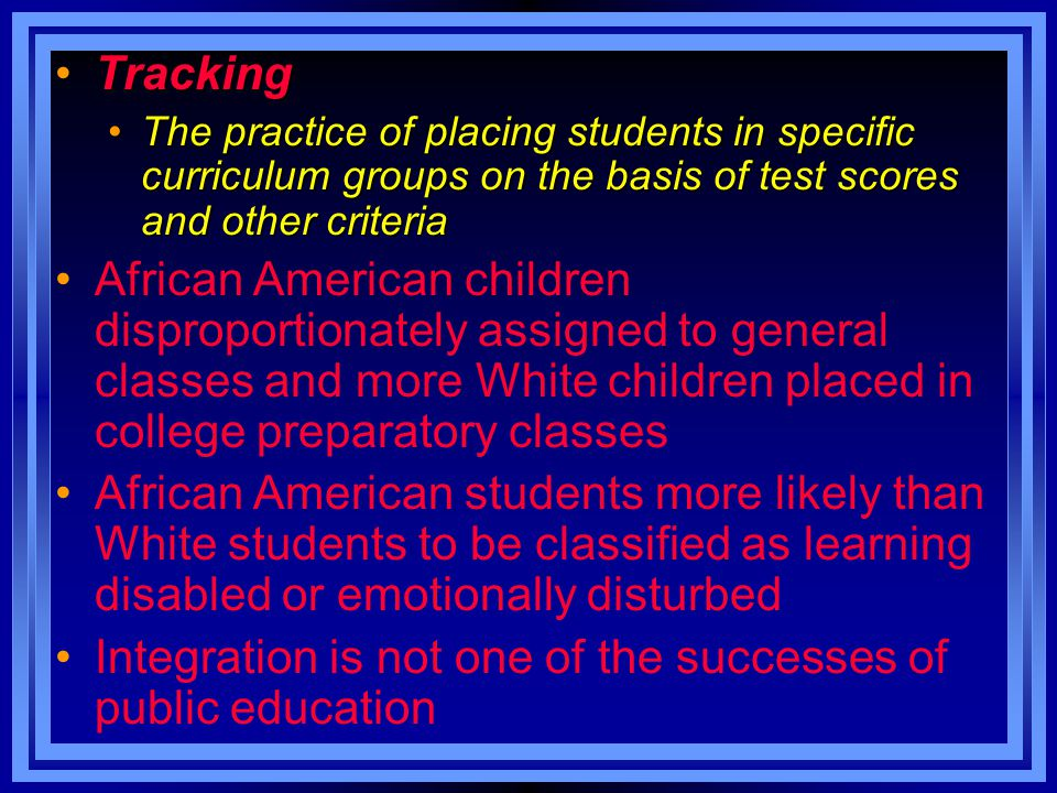 TrackingTracking The practice of placing students in specific curriculum groups on the basis of test scores and other criteriaThe practice of placing