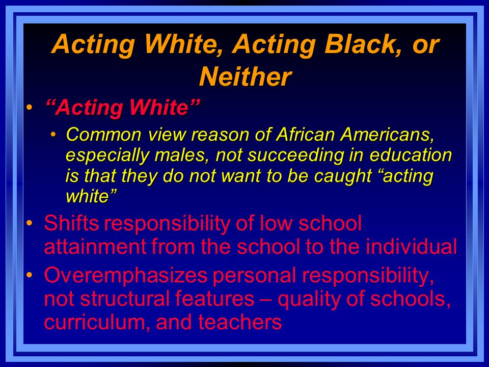 "Acting White, Acting Black, or Neither ""Acting White""""Acting White"" Common view reason of African Americans, especially males, not succeeding in educa"