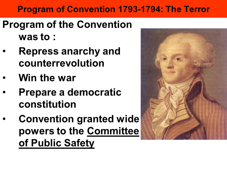 Program of Convention 1793-1794: The Terror Program of the Convention was to : Repress anarchy and counterrevolution Win the war Prepare a democratic constitution Convention granted wide powers to the Committee of Public Safety