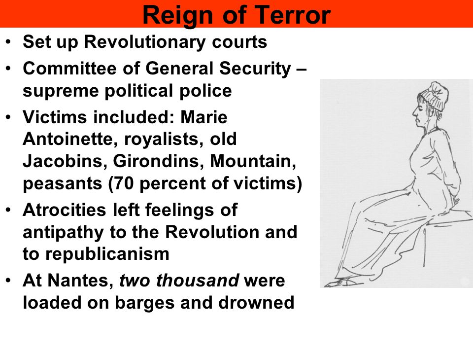 Reign of Terror Set up Revolutionary courts Committee of General Security – supreme political police Victims included: Marie Antoinette, royalists, ol