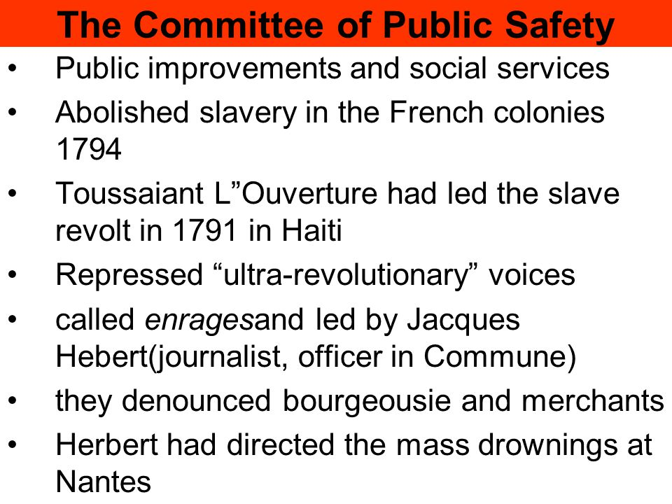 The Committee of Public Safety Public improvements and social services Abolished slavery in the French colonies 1794 Toussaiant L Ouverture had led the slave revolt in 1791 in Haiti Repressed ultra-revolutionary voices called enragesand led by Jacques Hebert(journalist, officer in Commune) they denounced bourgeousie and merchants Herbert had directed the mass drownings at Nantes