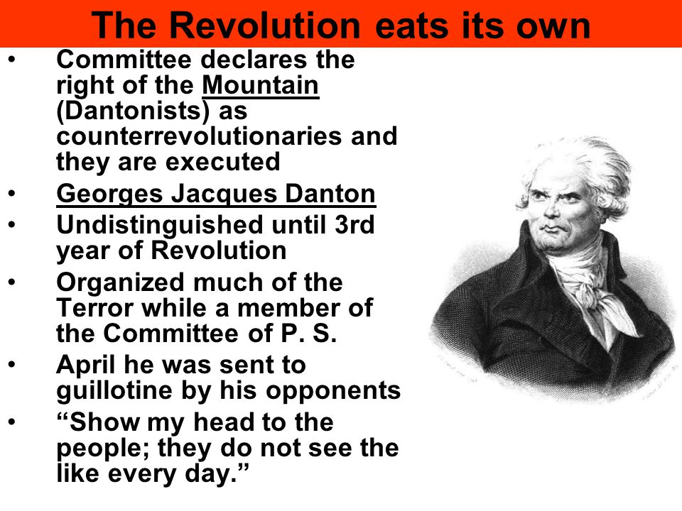 The Revolution eats its own Committee declares the right of the Mountain (Dantonists) as counterrevolutionaries and they are executed Georges Jacques Danton Undistinguished until 3rd year of Revolution Organized much of the Terror while a member of the Committee of P.