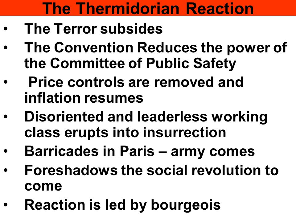 The Thermidorian Reaction The Terror subsides The Convention Reduces the power of the Committee of Public Safety Price controls are removed and inflation resumes Disoriented and leaderless working class erupts into insurrection Barricades in Paris – army comes Foreshadows the social revolution to come Reaction is led by bourgeois