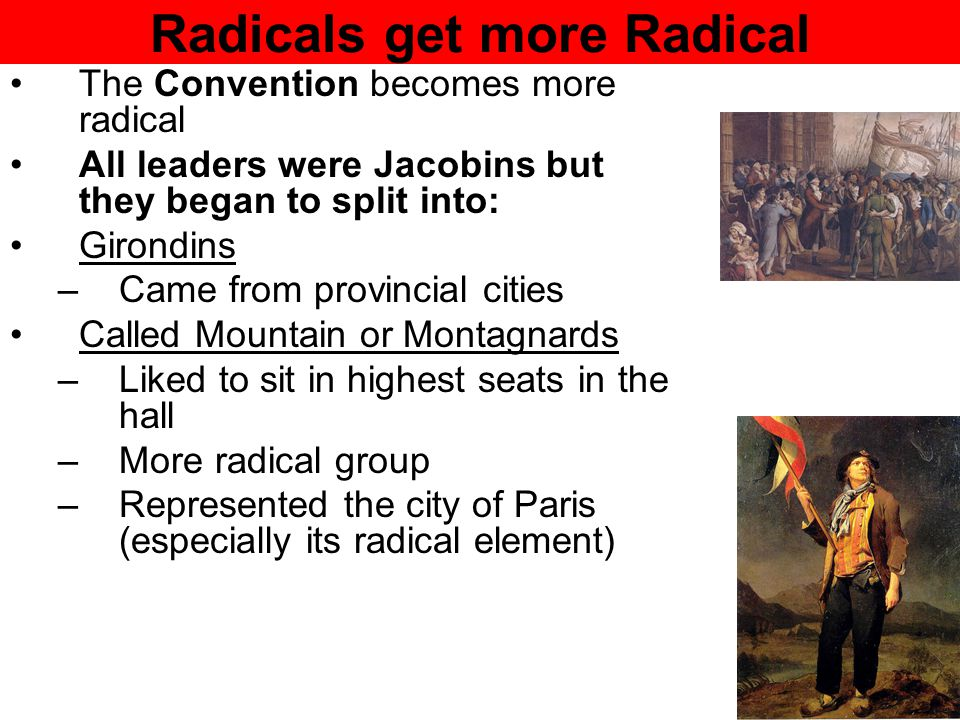 Radicals get more Radical The Convention becomes more radical All leaders were Jacobins but they began to split into: Girondins –Came from provincial cities Called Mountain or Montagnards –Liked to sit in highest seats in the hall –More radical group –Represented the city of Paris (especially its radical element)