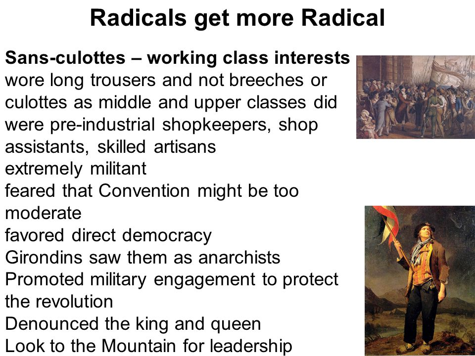 Radicals get more Radical Sans-culottes – working class interests wore long trousers and not breeches or culottes as middle and upper classes did were pre-industrial shopkeepers, shop assistants, skilled artisans extremely militant feared that Convention might be too moderate favored direct democracy Girondins saw them as anarchists Promoted military engagement to protect the revolution Denounced the king and queen Look to the Mountain for leadership