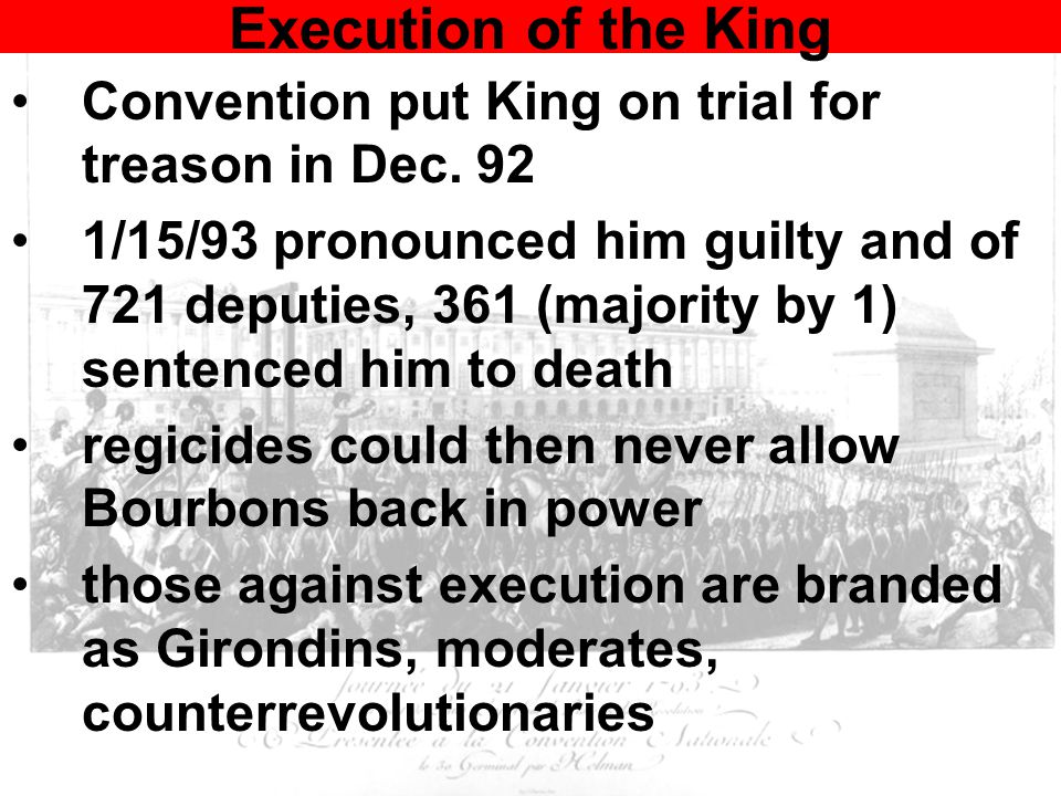 Execution of the King Convention put King on trial for treason in Dec. 92 1/15/93 pronounced him guilty and of 721 deputies, 361 (majority by 1) sente