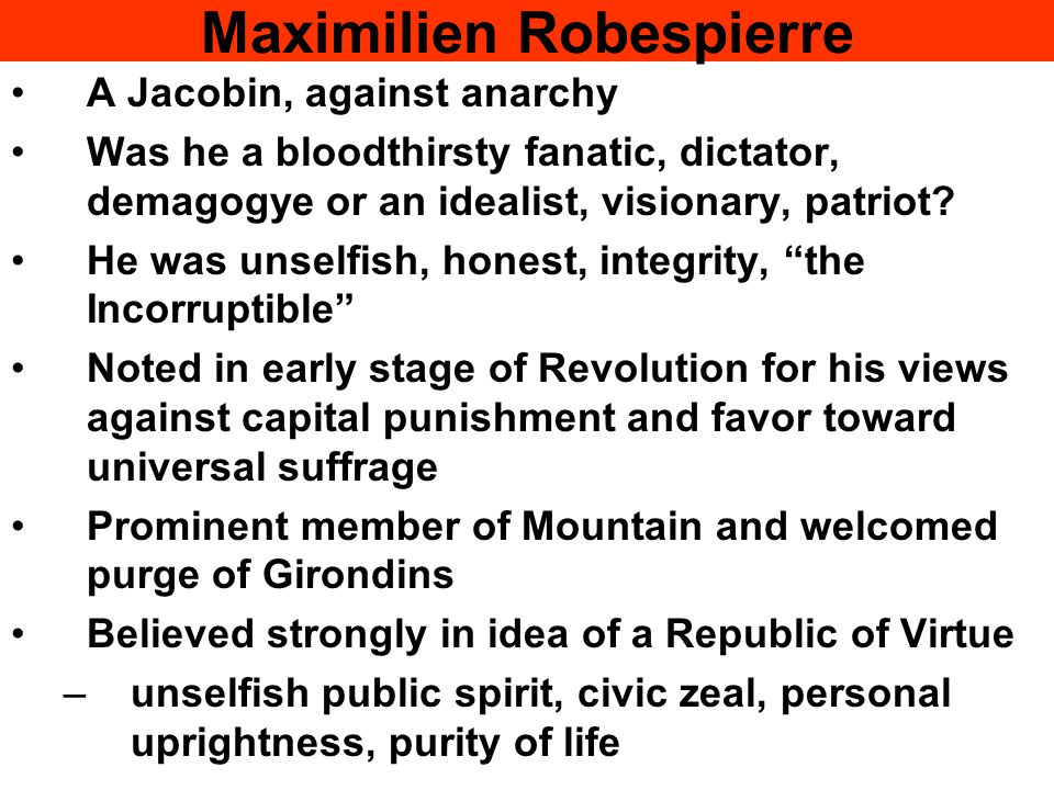 Maximilien Robespierre A Jacobin, against anarchy Was he a bloodthirsty fanatic, dictator, demagogye or an idealist, visionary, patriot.