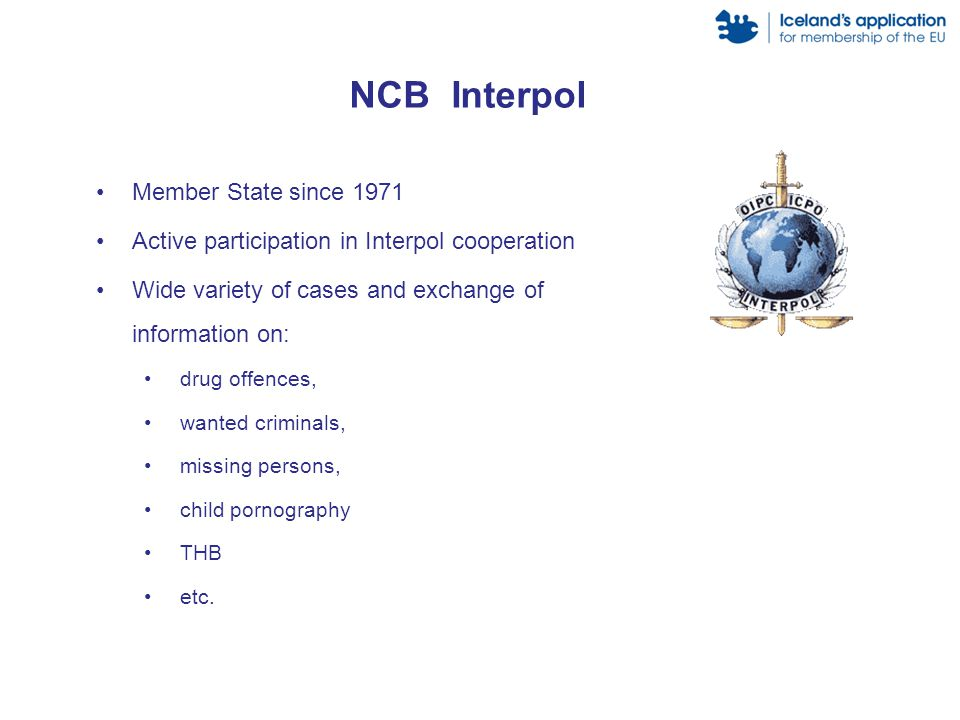 Member State since 1971 Active participation in Interpol cooperation Wide variety of cases and exchange of information on: drug offences, wanted criminals, missing persons, child pornography THB etc.