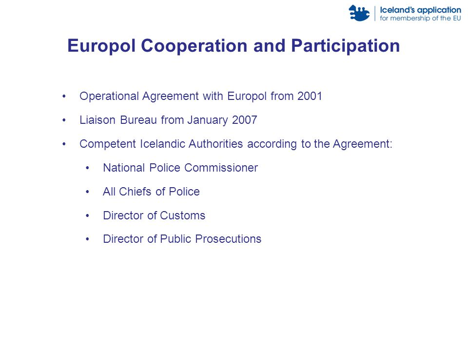 Europol Cooperation and Participation Operational Agreement with Europol from 2001 Liaison Bureau from January 2007 Competent Icelandic Authorities ac