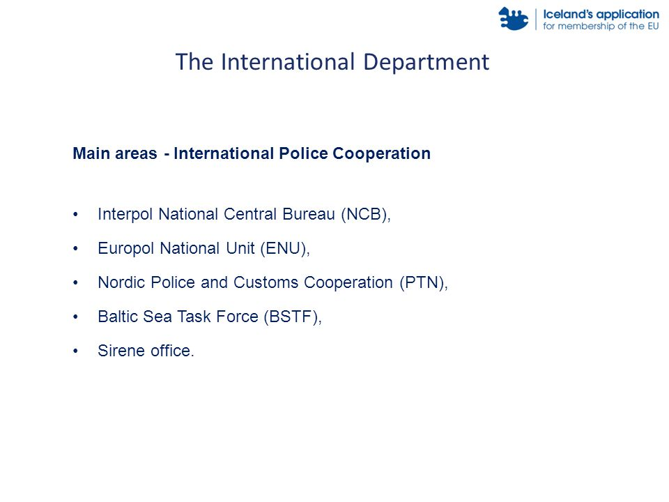 The International Department Main areas - International Police Cooperation Interpol National Central Bureau (NCB), Europol National Unit (ENU), Nordic Police and Customs Cooperation (PTN), Baltic Sea Task Force (BSTF), Sirene office.