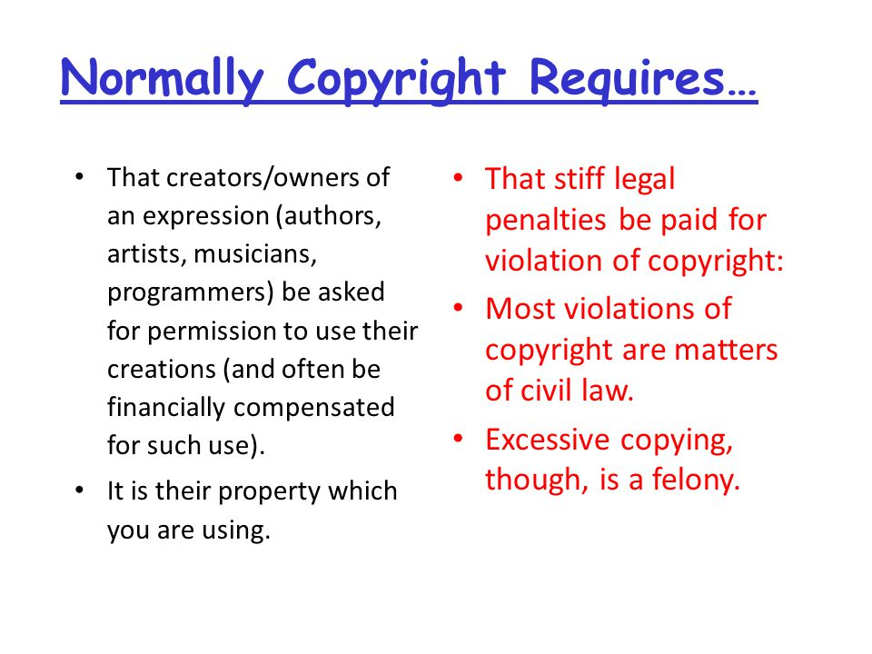 Normally Copyright Requires… That creators/owners of an expression (authors, artists, musicians, programmers) be asked for permission to use their creations (and often be financially compensated for such use).