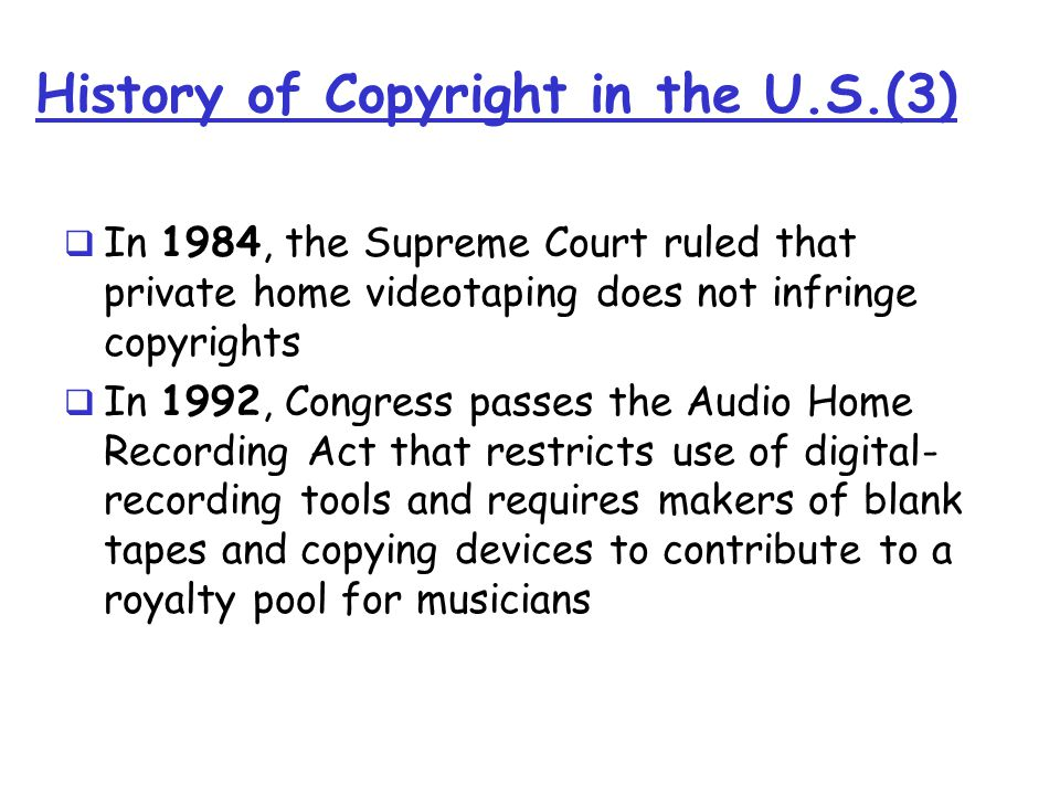 History of Copyright in the U.S.(3)  In 1984, the Supreme Court ruled that private home videotaping does not infringe copyrights  In 1992, Congress passes the Audio Home Recording Act that restricts use of digital- recording tools and requires makers of blank tapes and copying devices to contribute to a royalty pool for musicians