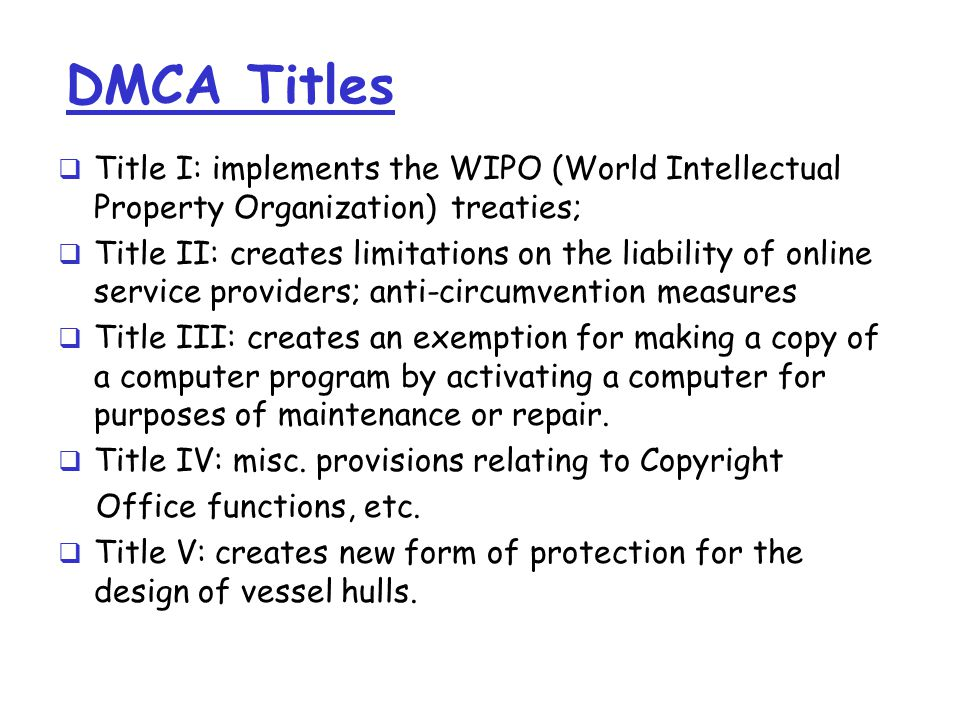 DMCA Titles  Title I: implements the WIPO (World Intellectual Property Organization) treaties;  Title II: creates limitations on the liability of online service providers; anti-circumvention measures  Title III: creates an exemption for making a copy of a computer program by activating a computer for purposes of maintenance or repair.