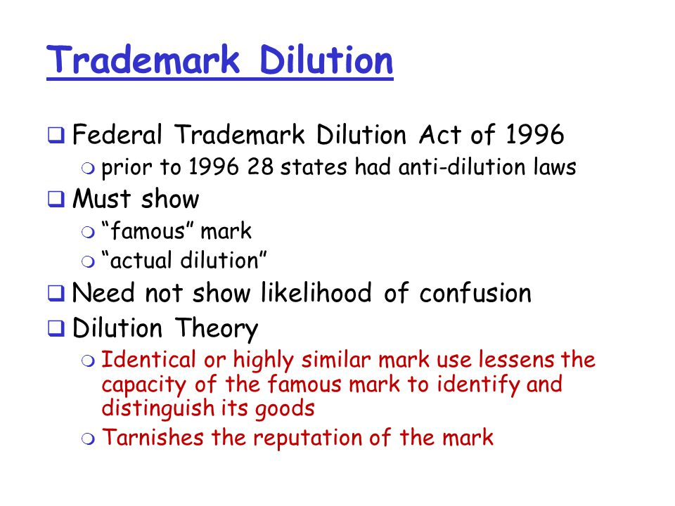 Trademark Dilution  Federal Trademark Dilution Act of 1996 m prior to 1996 28 states had anti-dilution laws  Must show m famous mark m actual dilution  Need not show likelihood of confusion  Dilution Theory m Identical or highly similar mark use lessens the capacity of the famous mark to identify and distinguish its goods m Tarnishes the reputation of the mark