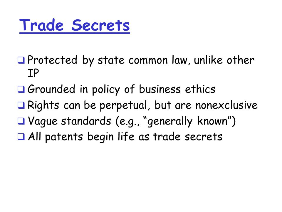 Trade Secrets  Protected by state common law, unlike other IP  Grounded in policy of business ethics  Rights can be perpetual, but are nonexclusive  Vague standards (e.g., generally known )  All patents begin life as trade secrets