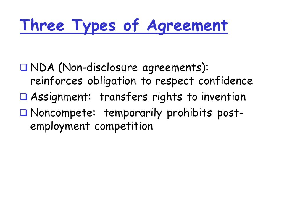 Three Types of Agreement  NDA (Non-disclosure agreements): reinforces obligation to respect confidence  Assignment: transfers rights to invention  Noncompete: temporarily prohibits post- employment competition