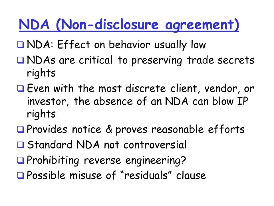 NDA (Non-disclosure agreement)  NDA: Effect on behavior usually low  NDAs are critical to preserving trade secrets rights  Even with the most discrete client, vendor, or investor, the absence of an NDA can blow IP rights  Provides notice & proves reasonable efforts  Standard NDA not controversial  Prohibiting reverse engineering.