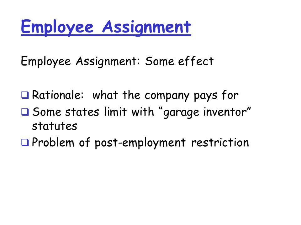 Employee Assignment Employee Assignment: Some effect  Rationale: what the company pays for  Some states limit with garage inventor statutes  Problem of post-employment restriction