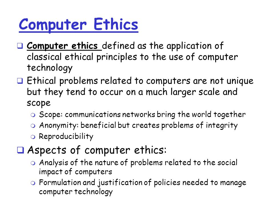 Computer Ethics  Computer ethics defined as the application of classical ethical principles to the use of computer technology  Ethical problems related to computers are not unique but they tend to occur on a much larger scale and scope m Scope: communications networks bring the world together m Anonymity: beneficial but creates problems of integrity m Reproducibility  Aspects of computer ethics: m Analysis of the nature of problems related to the social impact of computers m Formulation and justification of policies needed to manage computer technology