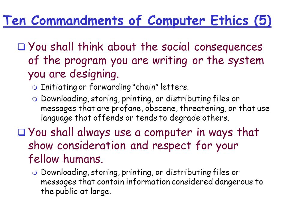 Ten Commandments of Computer Ethics (5)  You shall think about the social consequences of the program you are writing or the system you are designing.