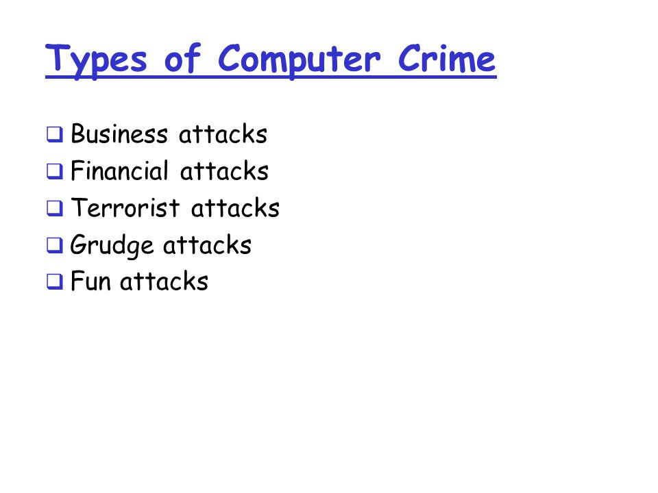 Types of Computer Crime  Business attacks  Financial attacks  Terrorist attacks  Grudge attacks  Fun attacks