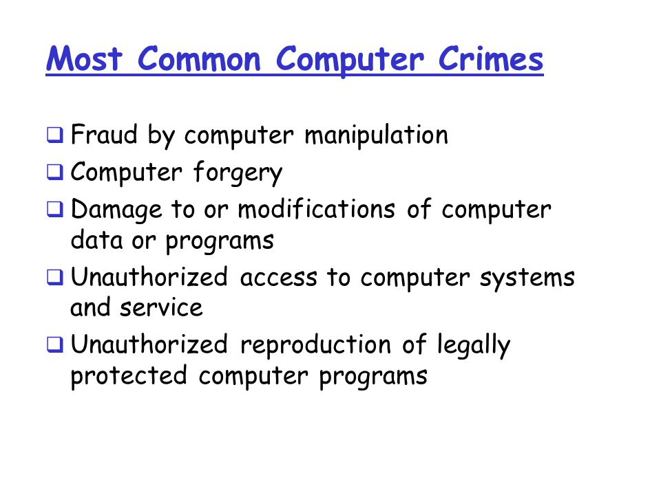 Most Common Computer Crimes  Fraud by computer manipulation  Computer forgery  Damage to or modifications of computer data or programs  Unauthorized access to computer systems and service  Unauthorized reproduction of legally protected computer programs