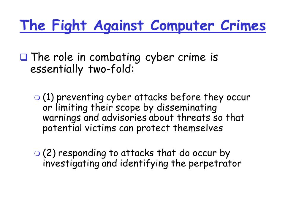 The Fight Against Computer Crimes  The role in combating cyber crime is essentially two-fold: m (1) preventing cyber attacks before they occur or limiting their scope by disseminating warnings and advisories about threats so that potential victims can protect themselves m (2) responding to attacks that do occur by investigating and identifying the perpetrator