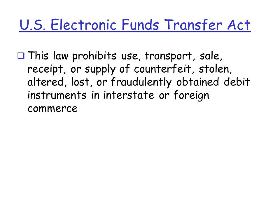 U.S. Electronic Funds Transfer Act  This law prohibits use, transport, sale, receipt, or supply of counterfeit, stolen, altered, lost, or fraudulentl
