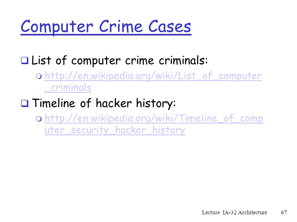 Computer Crime Cases  List of computer crime criminals: m http://en.wikipedia.org/wiki/List_of_computer _criminals http://en.wikipedia.org/wiki/List_of_computer _criminals  Timeline of hacker history: m http://en.wikipedia.org/wiki/Timeline_of_comp uter_security_hacker_history http://en.wikipedia.org/wiki/Timeline_of_comp uter_security_hacker_history Lecture IA-32 Architecture67