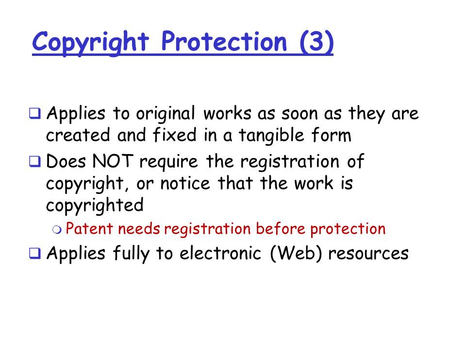 Copyright Protection (3)  Applies to original works as soon as they are created and fixed in a tangible form  Does NOT require the registration of copyright, or notice that the work is copyrighted m Patent needs registration before protection  Applies fully to electronic (Web) resources