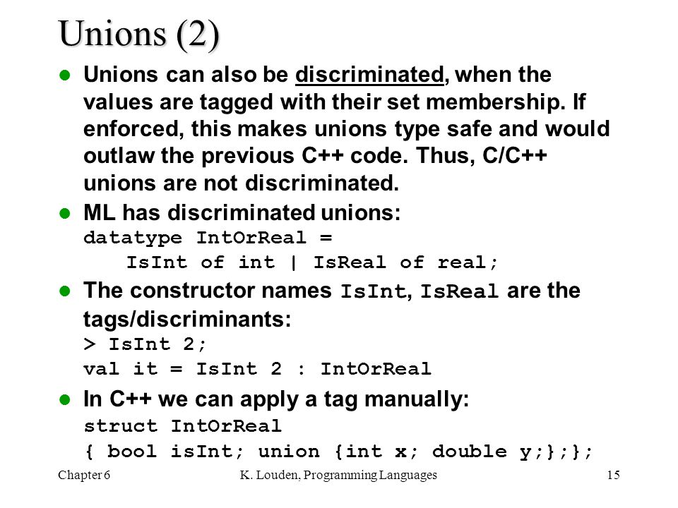 Chapter 6K. Louden, Programming Languages15 Unions (2) Unions can also be discriminated, when the values are tagged with their set membership. If enfo