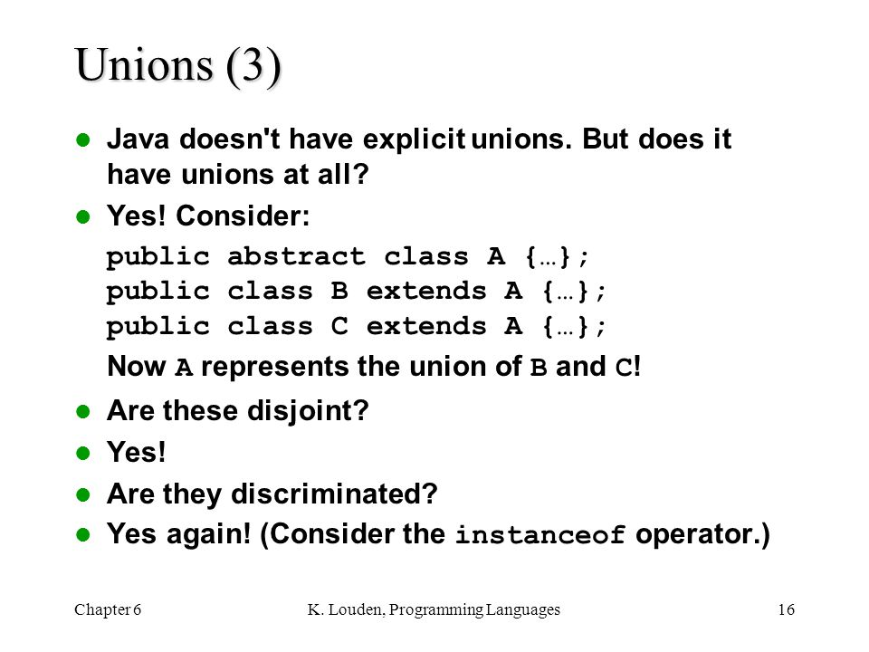 Chapter 6K.Louden, Programming Languages16 Unions (3) Java doesn t have explicit unions.