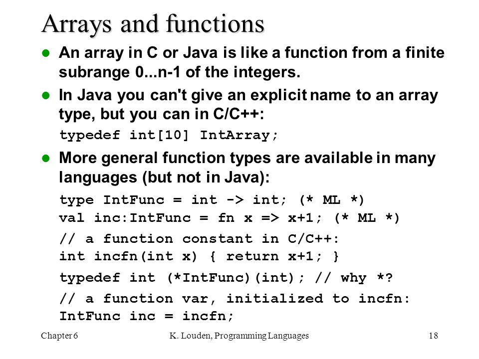 Chapter 6K. Louden, Programming Languages18 Arrays and functions An array in C or Java is like a function from a finite subrange 0...n-1 of the intege