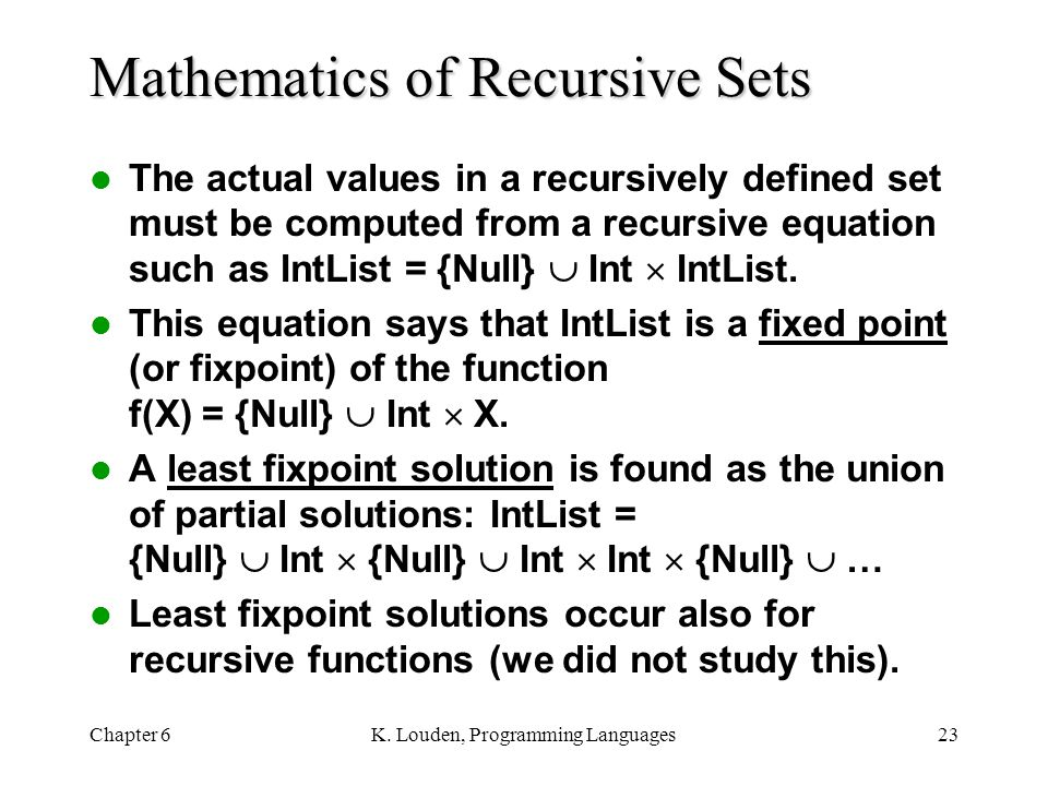 Chapter 6K. Louden, Programming Languages23 Mathematics of Recursive Sets The actual values in a recursively defined set must be computed from a recur