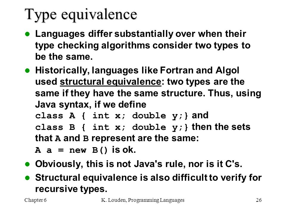 Chapter 6K. Louden, Programming Languages26 Type equivalence Languages differ substantially over when their type checking algorithms consider two type