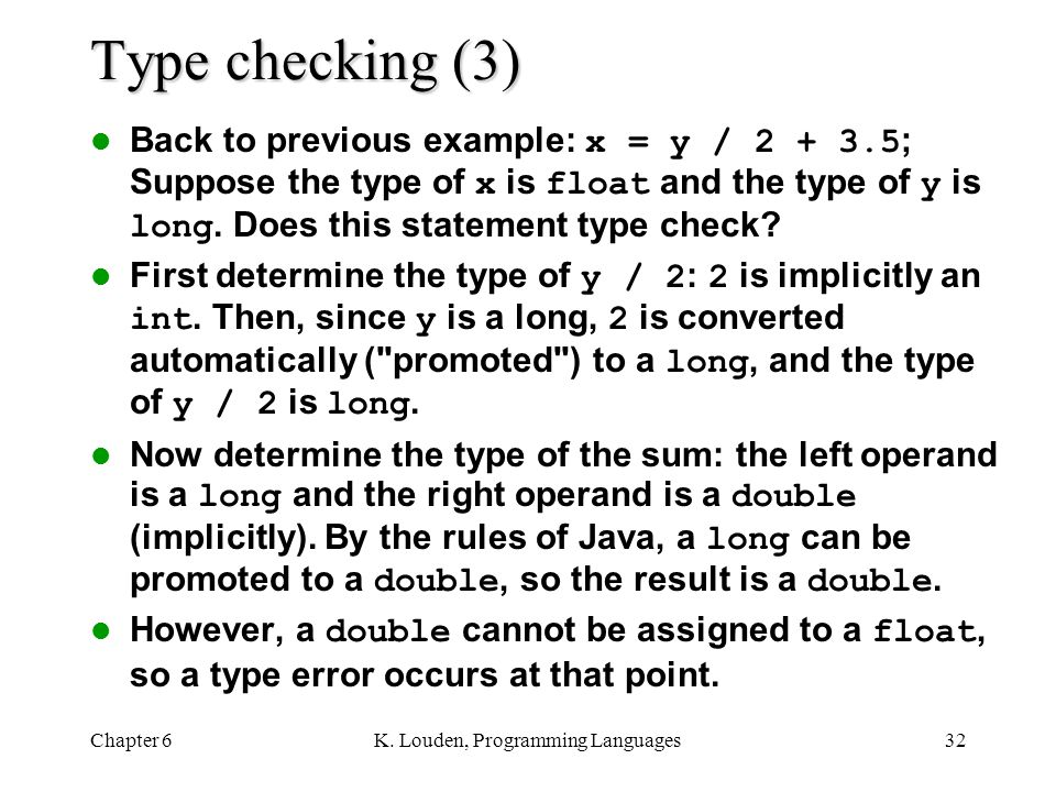 Chapter 6K. Louden, Programming Languages32 Type checking (3) Back to previous example: x = y / 2 + 3.5 ; Suppose the type of x is float and the type