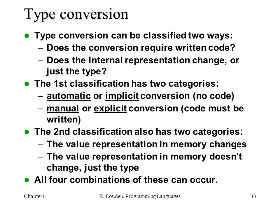 Chapter 6K. Louden, Programming Languages33 Type conversion Type conversion can be classified two ways: –Does the conversion require written code? –Do