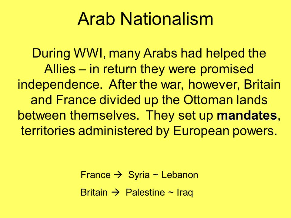 Arab Nationalism mandates During WWI, many Arabs had helped the Allies – in return they were promised independence. After the war, however, Britain an