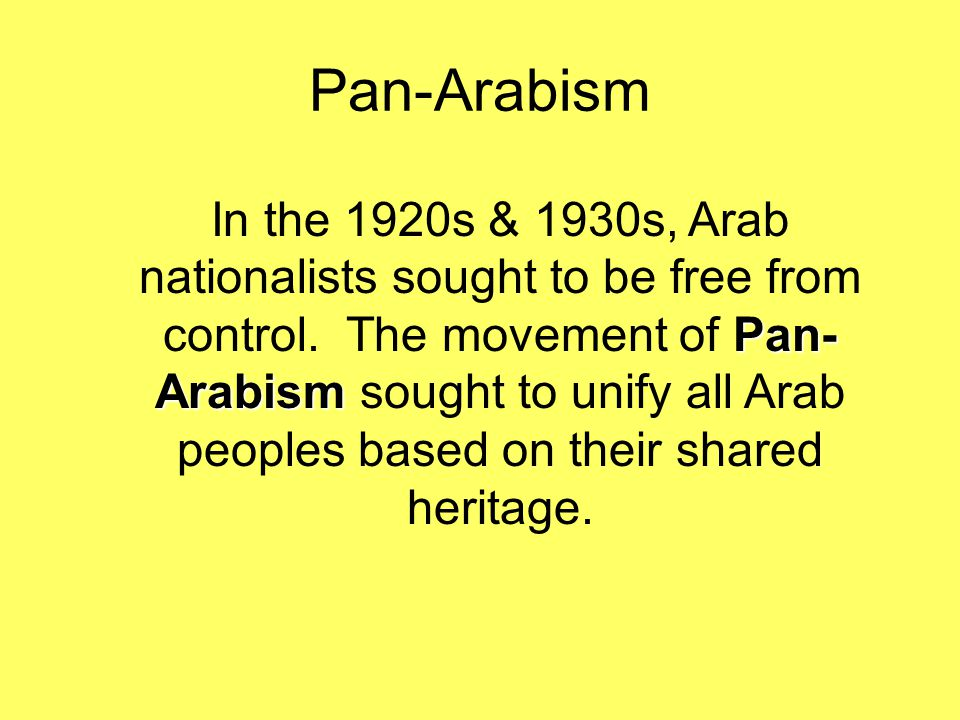 Pan-Arabism Pan- Arabism In the 1920s & 1930s, Arab nationalists sought to be free from control. The movement of Pan- Arabism sought to unify all Arab